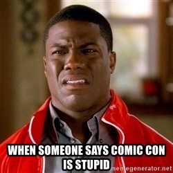 Kevin hart too - When someone says comic con is stupid