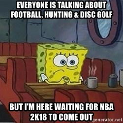 Coffee shop spongebob - Everyone is talking about football, hunting & disc golf But I'm here waiting for NBA 2k18 to come out