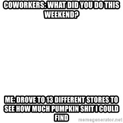 Blank Meme - Coworkers: what did you do thIs weekend? Me: DrOve to 13 different stores to see how muCh pUmpkin shit i could find