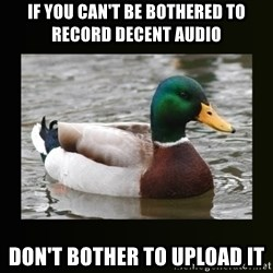 good advice duck - If you can't be bothered to record decent audio  don't bother to upload it