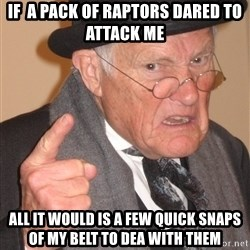 Angry Old Man - IF  A PACK OF RAPTORS DARED TO ATTACK ME ALL IT WOULD IS A FEW QUICK SNAPS OF MY BELT TO DEA WITH THEM