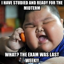 fat chinese kid - I have studied and ready for the midterm What? the exam was last week!!