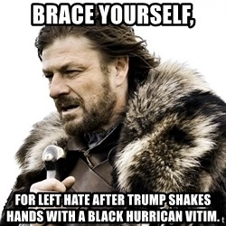 Brace yourself - Brace yourself, For left hate after trump shakes hands with a black hurrican vitim.