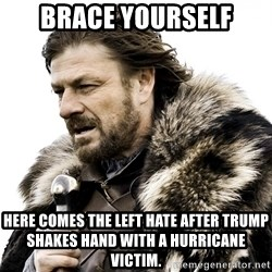 Brace yourself - Brace yourself here comes the left hate after trump shakes hand with a hurricane victim.