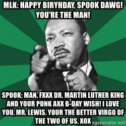 Martin Luther King jr.  - Mlk: Happy biryhday, Spook Dawg! You're the man! Spook: Man, FXXX DR. Martin luther king and your punk axx b-day wish! I love you, mr. Lewis. Your the BETTER VIRGO of the TWO of us. Xox
