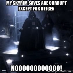 Darth Vader - Nooooooo - MY SKYRIM SAVES ARE CORRUPT EXCEPT FOR HELGEN NOOOOOOOOOOOO!