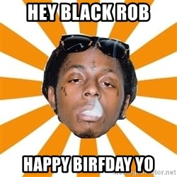 Lil Wayne Meme - Hey blaCk rob Happy birfday yo
