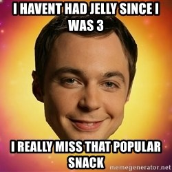 Sheldon Big Bang Theory - I havent had jelly since i was 3 I really miss that popular snack