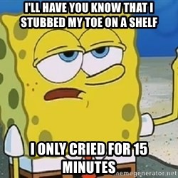 Only Cried for 20 minutes Spongebob - I'll have you know that i stubbed my toe on a shelf i only cried for 15 minutes