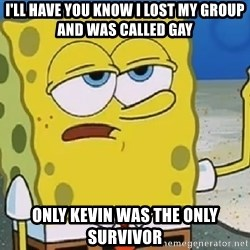 Only Cried for 20 minutes Spongebob - I'll have you know i lost my group and was called gay Only kevin was the only survivor