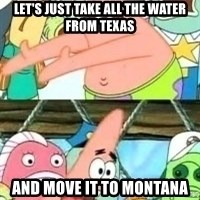 patrick star - LET'S JUST TAKE ALL THE WATER FROM TEXAS AND MOVE IT TO MONTANA