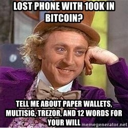 Oh so you're - Lost phone with 100k in Bitcoin? tell me about paper wallets, multisig, trezor, and 12 words for your will