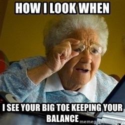 Internet Grandma Surprise - how i look when  i see your big toe keeping your balance