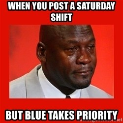 crying michael jordan - when you post a saturday shift but blue takes priority