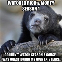 Confession Bear - Watched rick & morty season 1 couldn't watch season 2 cause i was questioning my own existence