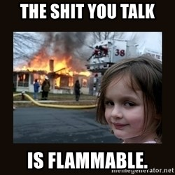 burning house girl - the shit you talk is flammable.