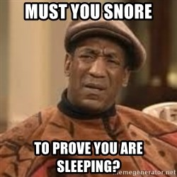 Confused Bill Cosby  - must you snore  to prove you are sleeping?