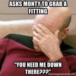 "Face Palm - Asks Monty to grab a fitting ""You need me down there???"""
