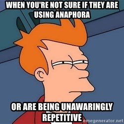 Futurama Fry - when you're not sure if they are using anaphora or are Being unawaringly repetitive