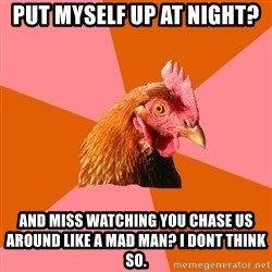 Anti Joke Chicken - Put myself up at night?  And miss watching you chase us around like a mad man? I dont think so.