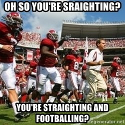Alabama Football - Oh so you're sraighting? You're straighting and footballing?