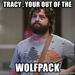 Alan Hangover - Tracy , your out of the  Wolfpack