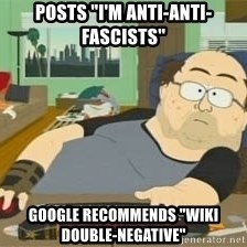 "South Park Wow Guy - posts ""i'm anti-anti-fascists"" google recommends ""wiki double-negative"""