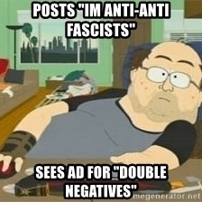 "South Park Wow Guy - posts ""im anti-anti fascists"" Sees ad for ""double negatives"""
