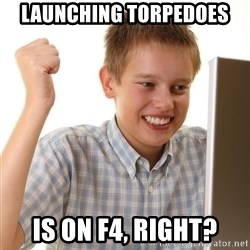 Noob kid - LAUNCHING TORPEDOES IS ON F4, RIGHT?