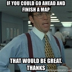 Office Space Boss - If you could go ahead and finish a map That would be great. Thanks