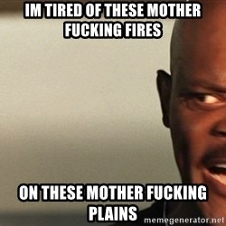 Snakes on a plane Samuel L Jackson - Im tired of these mother fucking fires  On these mother FUCKING plains