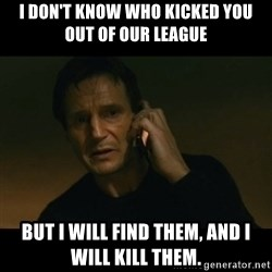 liam neeson taken - I don't know who kicked you out of our league but i will find them, and i will kill them.