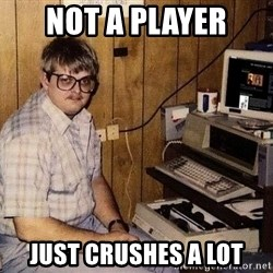 Nerd - Not a player Just crushes a lot