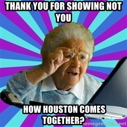 old lady - Thank you for showing not you  how houston comes together?