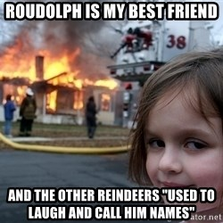 "Disaster Girl - roudolph is my best friend and the other reindeers ""used to laugh and call him names"""