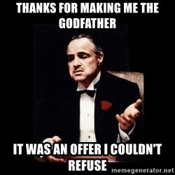 The Godfather - thanks for making me the godfather it was an offer I couldn't refuse
