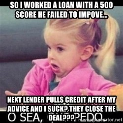 O SEA,QUÉ PEDO MEM - So i worked a loan with a 500 score he failed to impove... next lender pulls credit aFter my advice and i suck? They close the deAl???