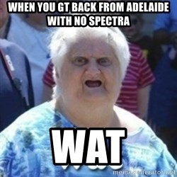 Fat Woman Wat - When you gt back from adElaide with no spEctra Wat