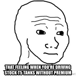 That Feel Guy - that feeling when you're driving stock T5 tanks without premium