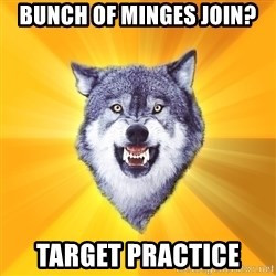 Courage Wolf - bunch of minges join? target practice