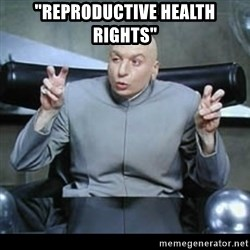 "dr. evil quotation marks - ""reproductive health rights"""