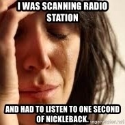 Crying lady - I was scanning radio station And had to listen to one second of Nickleback.