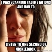 Crying lady - I was scanning radio stations And had to listen to one second of Nickleback.