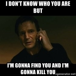 liam neeson taken - i don't know who you are but I'm gonna find you and I'm gonna kill you