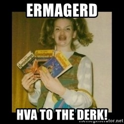 Ermahgerd Girl - Ermagerd HVA to the Derk!