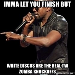 Kanye West - Imma let you finish but White discos are the real TW zomba knockoffs