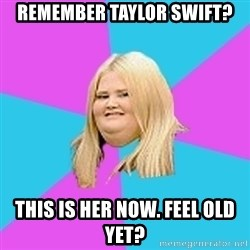 Fat Girl - Remember taylor swift? This is her now. Feel old yet?