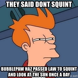 Futurama Fry - they said dont squint Bubblepaw haz passed law to squint and look at the sun once a day