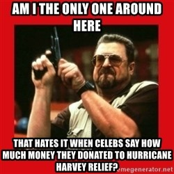 Angry Walter With Gun - Am I the only one around here That hates it when celebs say how much money they donated to hurricane harvey relief?