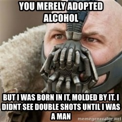 Bane - You merely adopted alcohol  But i was bOrn in it, molded by it. I didnt sEe double shots until i was a man